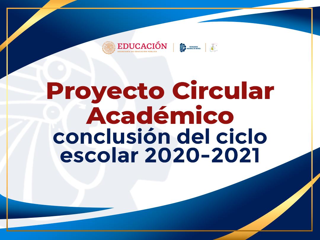 PROYECTO CIRCULAR ACADÉMICO-Conclusión del ciclo escolar 2020 – 2021